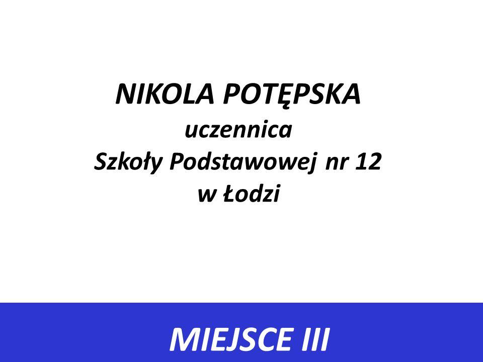 MIEJSCE III NIKOLA POTĘPSKA uczennica Szkoły Podstawowej nr 12 w Łodzi