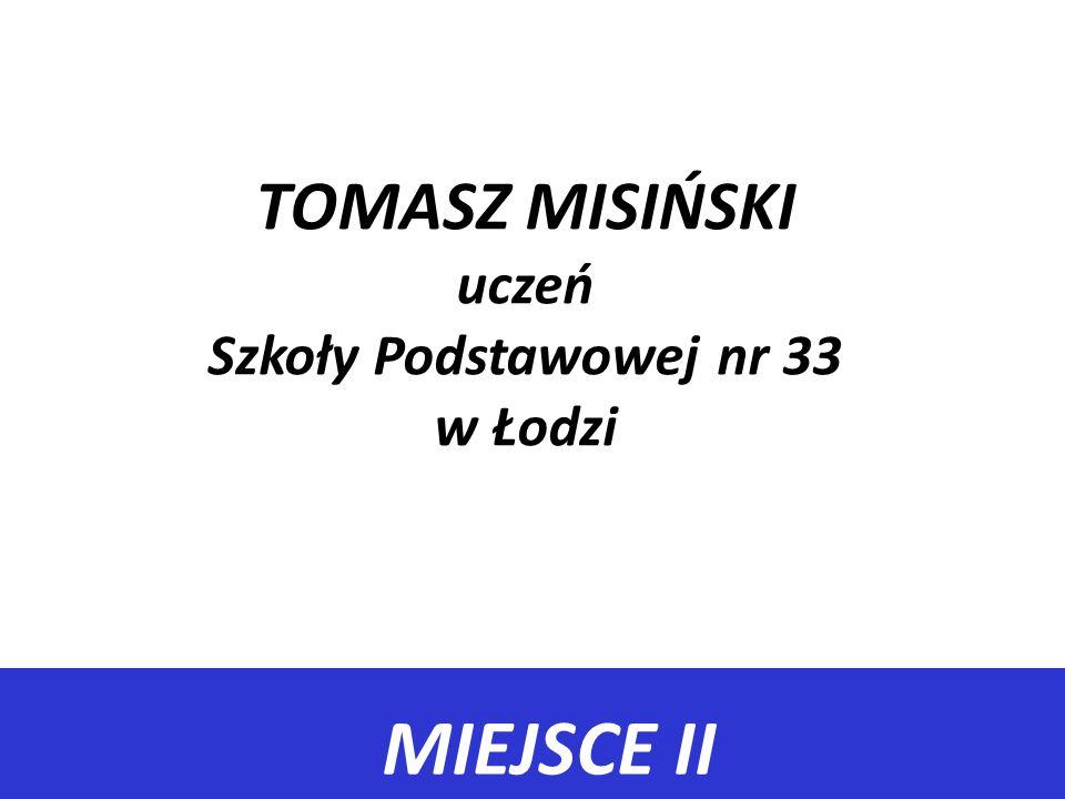 MIEJSCE II TOMASZ MISIŃSKI uczeń Szkoły Podstawowej nr 33 w Łodzi