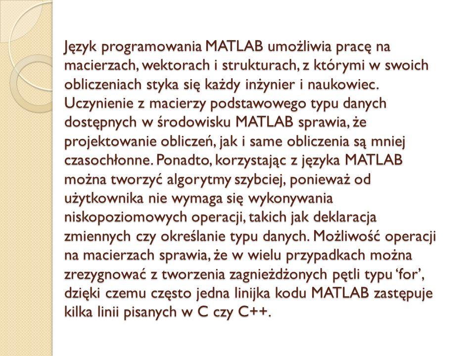 Język programowania MATLAB umożliwia pracę na macierzach, wektorach i strukturach, z którymi w swoich obliczeniach styka się każdy inżynier i naukowiec.