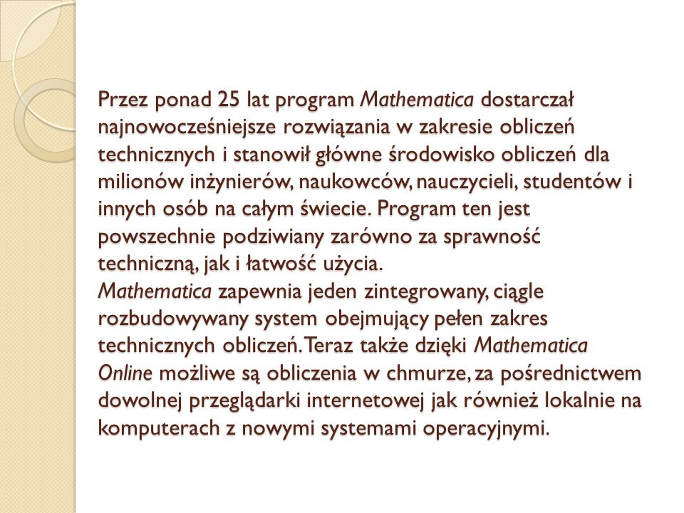 Przez ponad 25 lat program Mathematica dostarczał najnowocześniejsze rozwiązania w zakresie obliczeń technicznych i stanowił główne środowisko obliczeń dla milionów inżynierów, naukowców, nauczycieli, studentów i innych osób na całym świecie.