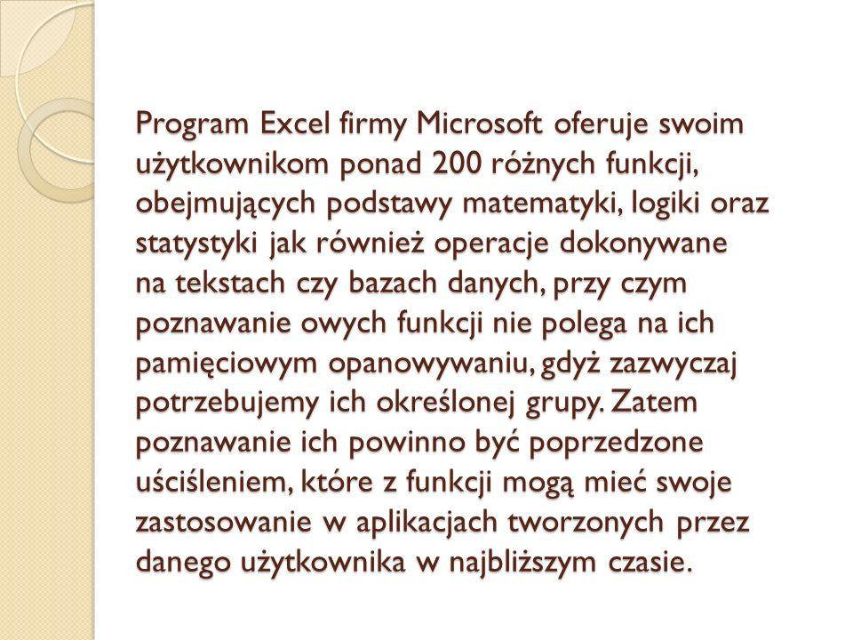 Program Excel firmy Microsoft oferuje swoim użytkownikom ponad 200 różnych funkcji, obejmujących podstawy matematyki, logiki oraz statystyki jak również operacje dokonywane na tekstach czy bazach danych, przy czym poznawanie owych funkcji nie polega na ich pamięciowym opanowywaniu, gdyż zazwyczaj potrzebujemy ich określonej grupy.