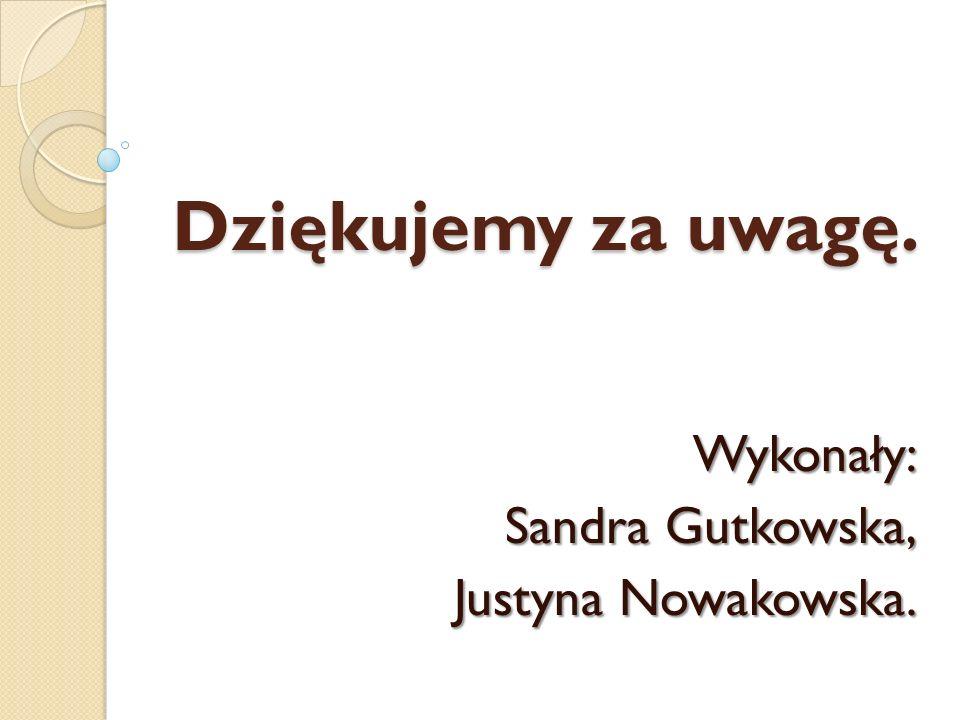Dziękujemy za uwagę. Wykonały: Sandra Gutkowska, Justyna Nowakowska.