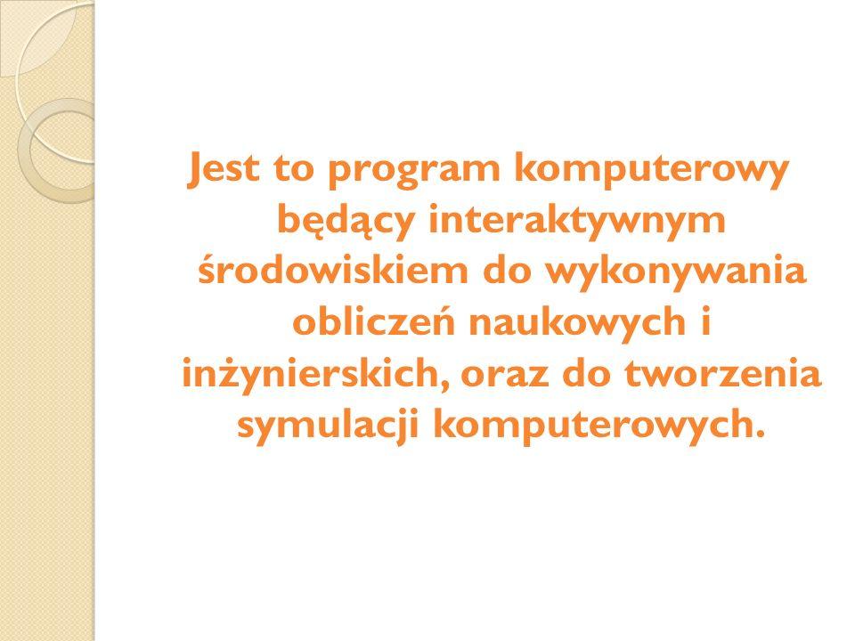 Jest to program komputerowy będący interaktywnym środowiskiem do wykonywania obliczeń naukowych i inżynierskich, oraz do tworzenia symulacji komputerowych.
