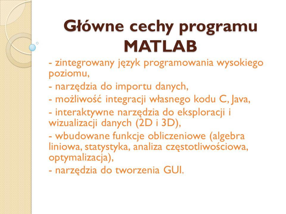 Główne cechy programu MATLAB - zintegrowany język programowania wysokiego poziomu, - narzędzia do importu danych, - możliwość integracji własnego kodu C, Java, - interaktywne narzędzia do eksploracji i wizualizacji danych (2D i 3D), - wbudowane funkcje obliczeniowe (algebra liniowa, statystyka, analiza częstotliwościowa, optymalizacja), - narzędzia do tworzenia GUI.