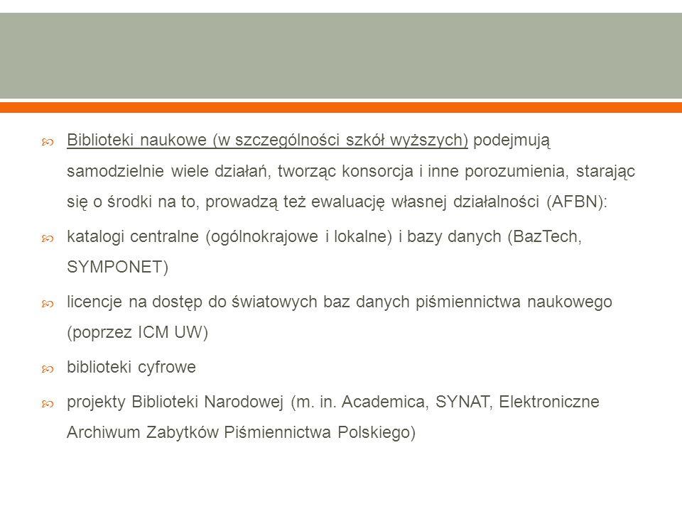  Biblioteki naukowe (w szczególności szkół wyższych) podejmują samodzielnie wiele działań, tworząc konsorcja i inne porozumienia, starając się o środki na to, prowadzą też ewaluację własnej działalności (AFBN):  katalogi centralne (ogólnokrajowe i lokalne) i bazy danych (BazTech, SYMPONET)  licencje na dostęp do światowych baz danych piśmiennictwa naukowego (poprzez ICM UW)  biblioteki cyfrowe  projekty Biblioteki Narodowej (m.