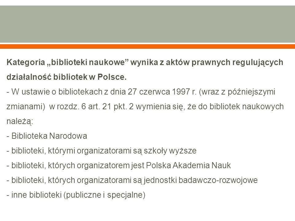 """Kategoria """"biblioteki naukowe"""" wynika z aktów prawnych regulujących działalność bibliotek w Polsce. - W ustawie o bibliotekach z dnia 27 czerwca 1997"""