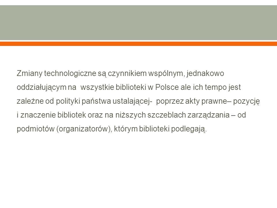 Zmiany technologiczne są czynnikiem wspólnym, jednakowo oddziałującym na wszystkie biblioteki w Polsce ale ich tempo jest zależne od polityki państwa ustalającej- poprzez akty prawne– pozycję i znaczenie bibliotek oraz na niższych szczeblach zarządzania – od podmiotów (organizatorów), którym biblioteki podlegają.
