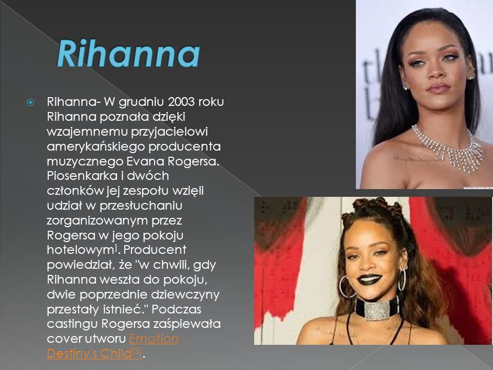  Rihanna- W grudniu 2003 roku Rihanna poznała dzięki wzajemnemu przyjacielowi amerykańskiego producenta muzycznego Evana Rogersa. Piosenkarka i dwóch