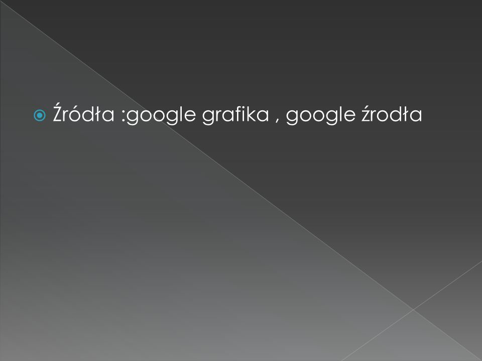  Źródła :google grafika, google źrodła