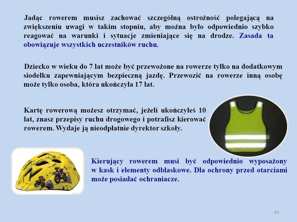 46 Jadąc rowerem musisz zachować szczególną ostrożność polegającą na zwiększeniu uwagi w takim stopniu, aby można było odpowiednio szybko reagować na warunki i sytuacje zmieniające się na drodze.
