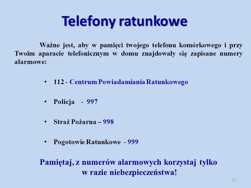 52 Ważne jest, aby w pamięci twojego telefonu komórkowego i przy Twoim aparacie telefonicznym w domu znajdowały się zapisane numery alarmowe: 112 - Centrum Powiadamiania Ratunkowego Policja - 997 Straż Pożarna – 998 Pogotowie Ratunkowe - 999 Pamiętaj, z numerów alarmowych korzystaj tylko w razie niebezpieczeństwa.
