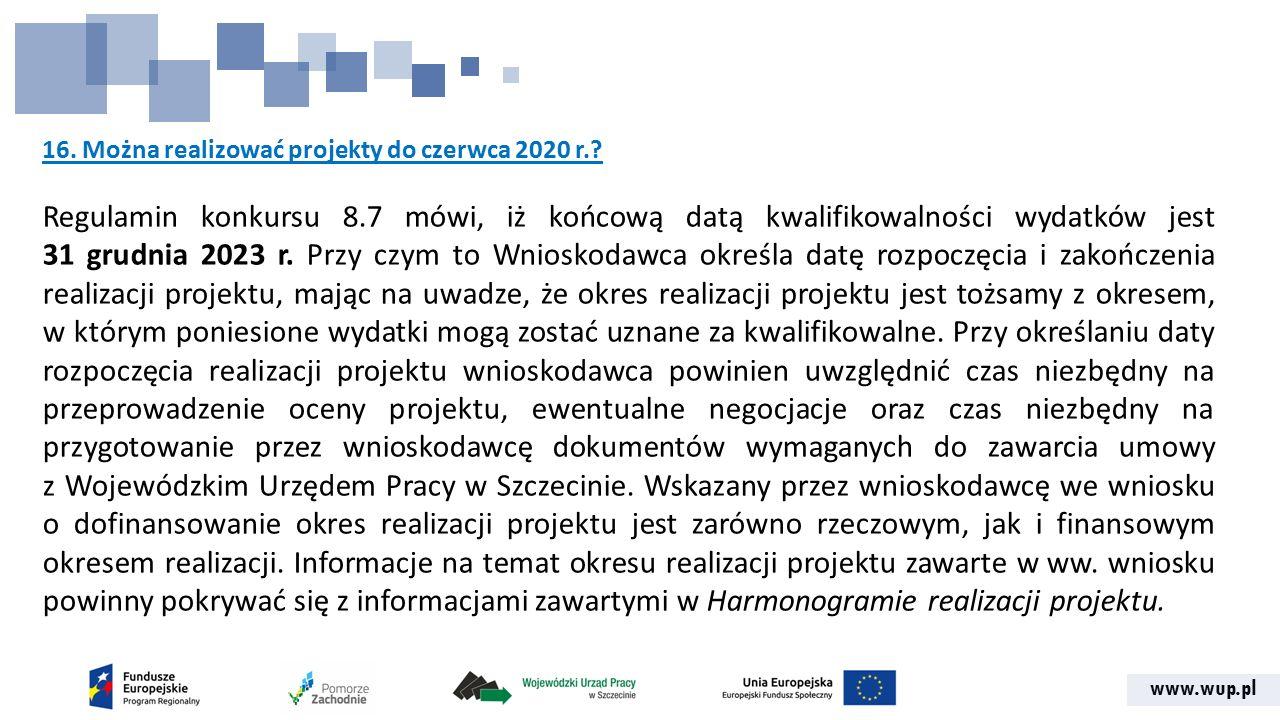 www.wup.pl 16. Można realizować projekty do czerwca 2020 r.? Regulamin konkursu 8.7 mówi, iż końcową datą kwalifikowalności wydatków jest 31 grudnia 2