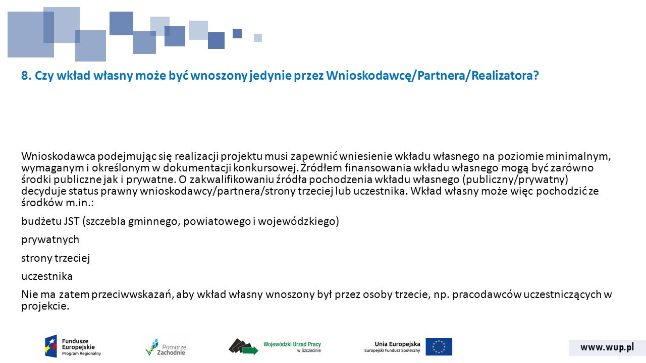 www.wup.pl 8. Czy wkład własny może być wnoszony jedynie przez Wnioskodawcę/Partnera/Realizatora? Wnioskodawca podejmując się realizacji projektu musi