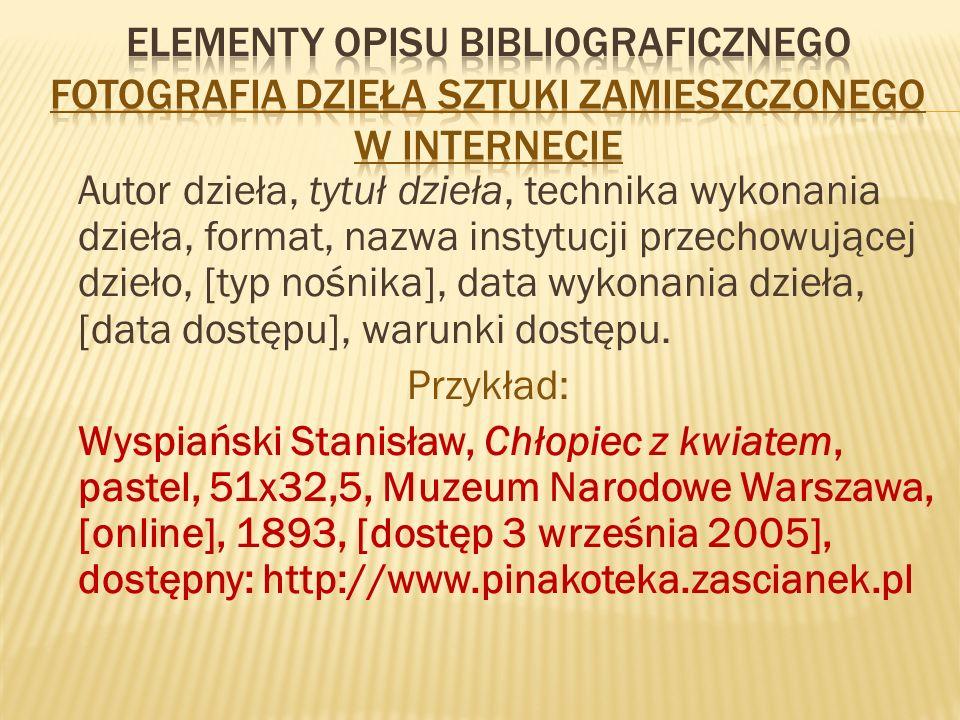Autor dzieła, tytuł dzieła, technika wykonania dzieła, format, nazwa instytucji przechowującej dzieło, [typ nośnika], data wykonania dzieła, [data dostępu], warunki dostępu.