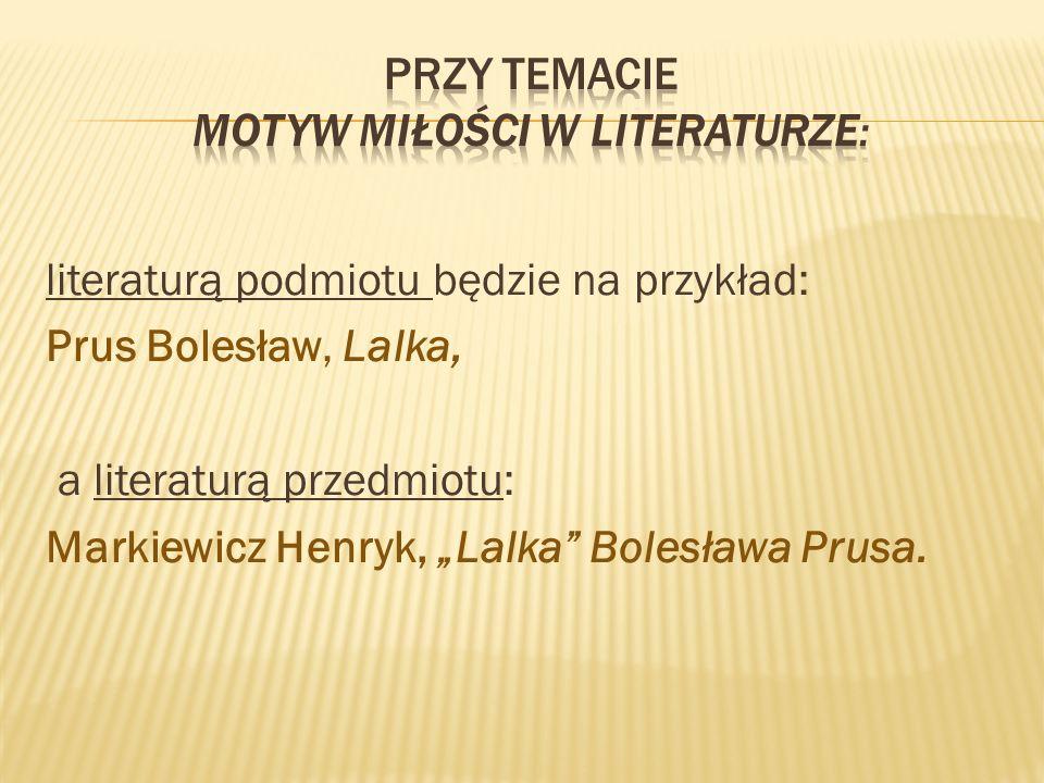 """literaturą podmiotu będzie na przykład: Prus Bolesław, Lalka, a literaturą przedmiotu: Markiewicz Henryk, """"Lalka Bolesława Prusa."""