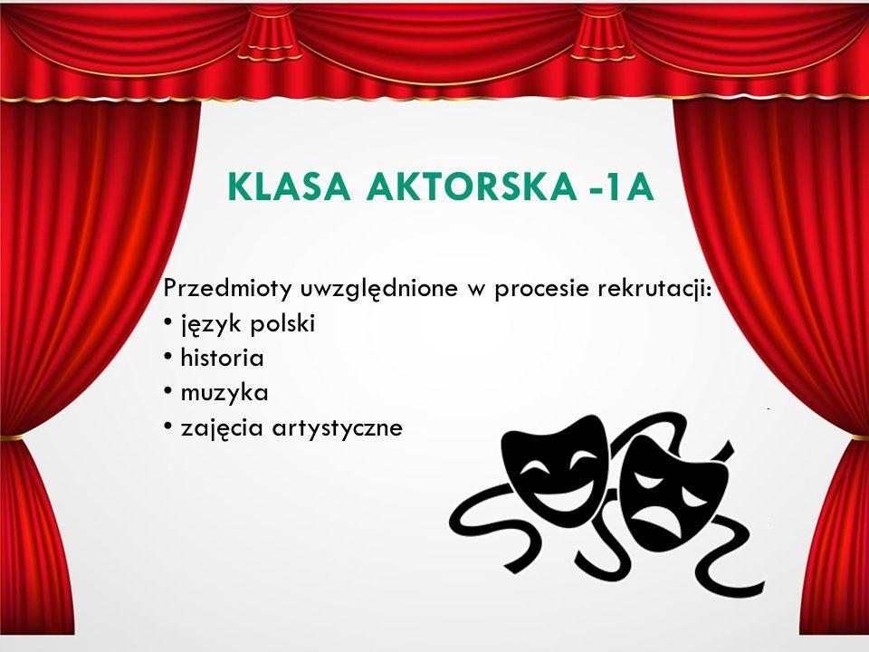 KLASA AKTORSKA -1A Przedmioty uwzględnione w procesie rekrutacji: język polski historia muzyka zajęcia artystyczne