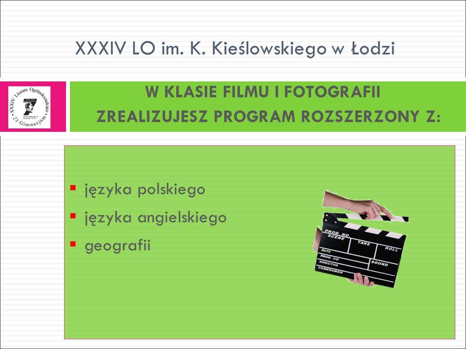  języka polskiego  języka angielskiego  geografii W KLASIE FILMU I FOTOGRAFII ZREALIZUJESZ PROGRAM ROZSZERZONY Z: XXXIV LO im.