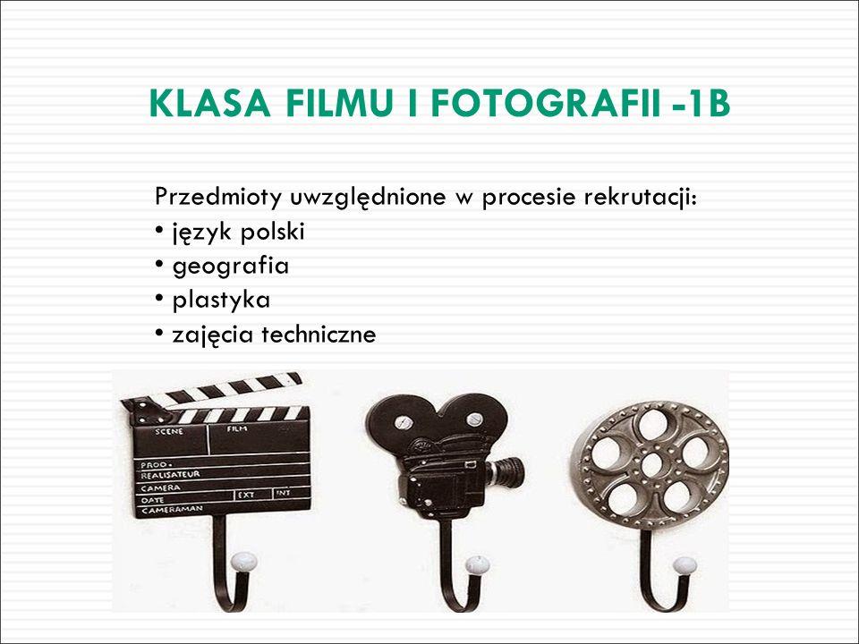Przedmioty uwzględnione w procesie rekrutacji: język polski geografia plastyka zajęcia techniczne KLASA FILMU I FOTOGRAFII -1B