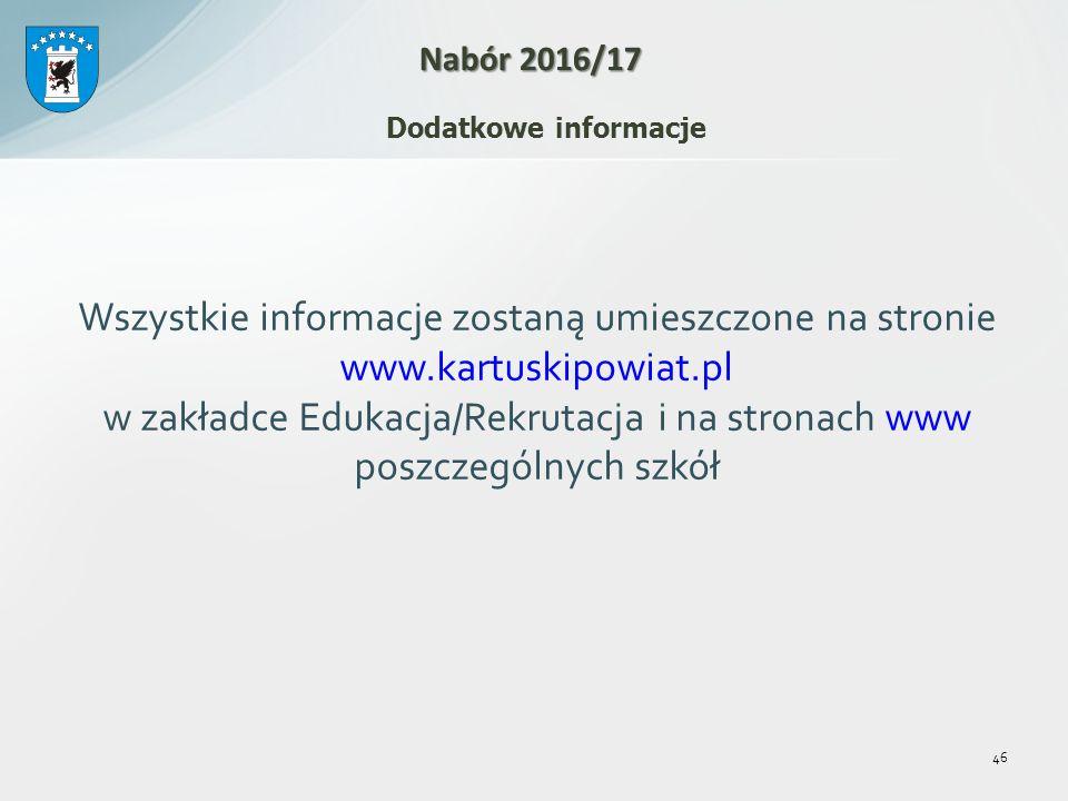 Wszystkie informacje zostaną umieszczone na stronie www.kartuskipowiat.pl w zakładce Edukacja/Rekrutacja i na stronach www poszczególnych szkół 46 Nabór 2016/17 Dodatkowe informacje