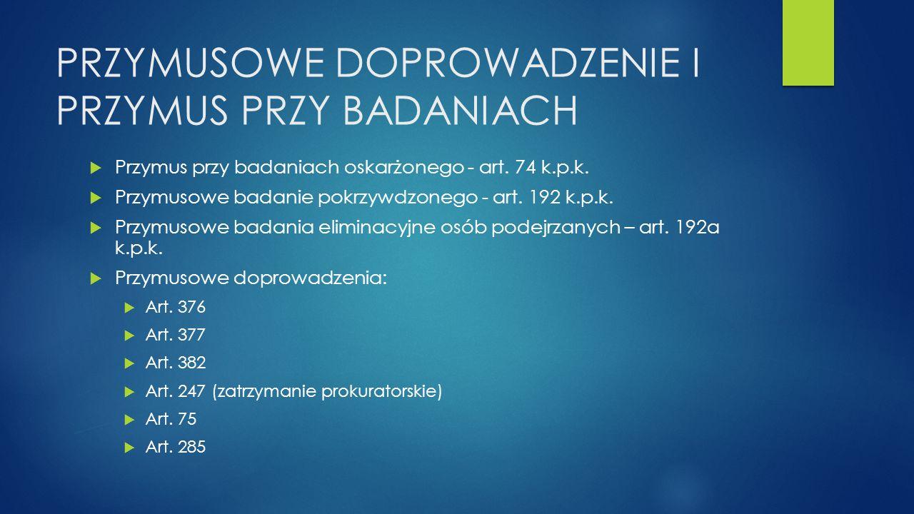 PRZYMUSOWE DOPROWADZENIE I PRZYMUS PRZY BADANIACH  Przymus przy badaniach oskarżonego - art. 74 k.p.k.  Przymusowe badanie pokrzywdzonego - art. 192