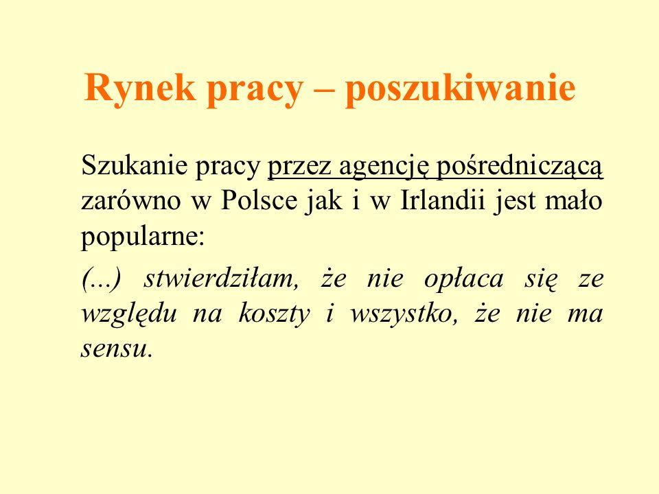 Rynek pracy – poszukiwanie Szukanie pracy przez agencję pośredniczącą zarówno w Polsce jak i w Irlandii jest mało popularne: (...) stwierdziłam, że ni