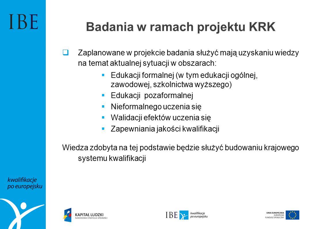 Badania w ramach projektu KRK  Zaplanowane w projekcie badania służyć mają uzyskaniu wiedzy na temat aktualnej sytuacji w obszarach:  Edukacji formalnej (w tym edukacji ogólnej, zawodowej, szkolnictwa wyższego)  Edukacji pozaformalnej  Nieformalnego uczenia się  Walidacji efektów uczenia się  Zapewniania jakości kwalifikacji Wiedza zdobyta na tej podstawie będzie służyć budowaniu krajowego systemu kwalifikacji