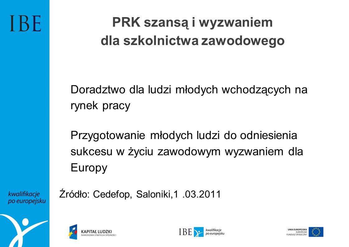PRK szansą i wyzwaniem dla szkolnictwa zawodowego Doradztwo dla ludzi młodych wchodzących na rynek pracy Przygotowanie młodych ludzi do odniesienia sukcesu w życiu zawodowym wyzwaniem dla Europy Źródło: Cedefop, Saloniki,1.03.2011