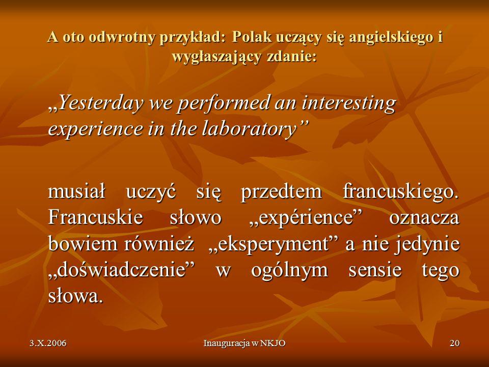 """3.X.2006Inauguracja w NKJO20 A oto odwrotny przykład: Polak uczący się angielskiego i wygłaszający zdanie: """"Yesterday we performed an interesting experience in the laboratory musiał uczyć się przedtem francuskiego."""