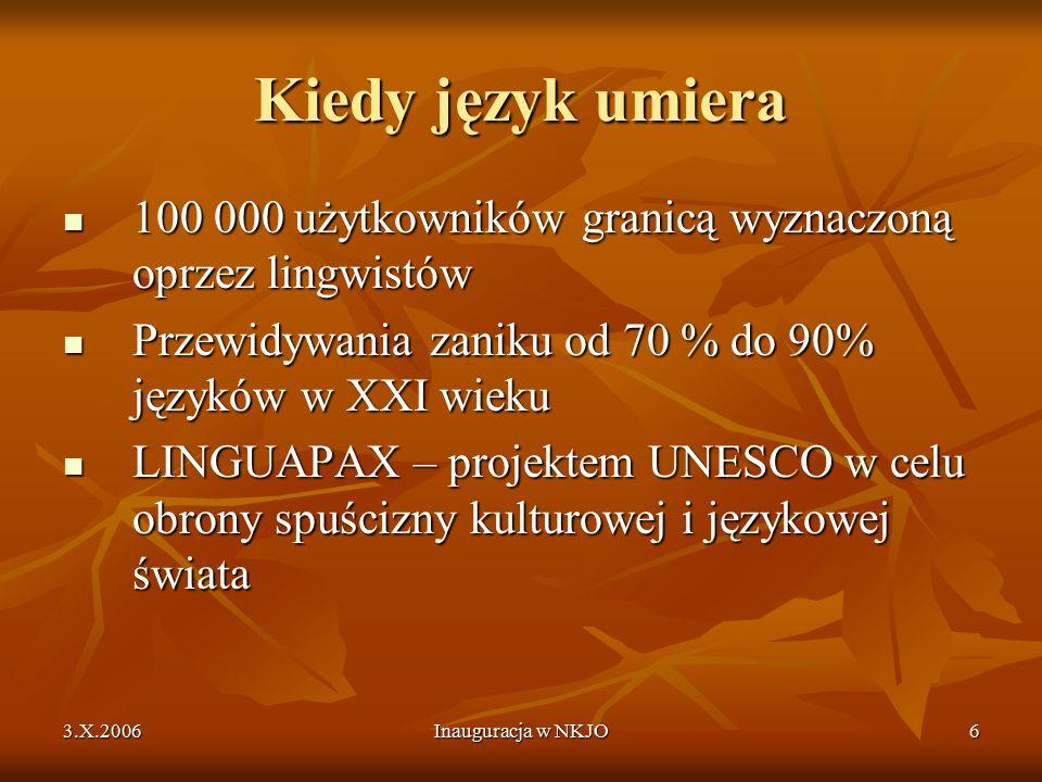 3.X.2006Inauguracja w NKJO6 Kiedy język umiera 100 000 użytkowników granicą wyznaczoną oprzez lingwistów 100 000 użytkowników granicą wyznaczoną oprzez lingwistów Przewidywania zaniku od 70 % do 90% języków w XXI wieku Przewidywania zaniku od 70 % do 90% języków w XXI wieku LINGUAPAX – projektem UNESCO w celu obrony spuścizny kulturowej i językowej świata LINGUAPAX – projektem UNESCO w celu obrony spuścizny kulturowej i językowej świata