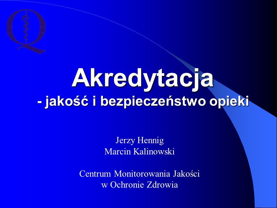 Akredytacja - jakość i bezpieczeństwo opieki Jerzy Hennig Marcin Kalinowski Centrum Monitorowania Jakości w Ochronie Zdrowia