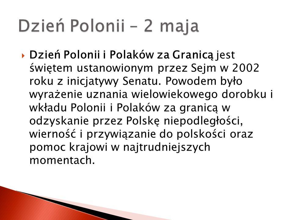  Dzień Polonii i Polaków za Granicą jest świętem ustanowionym przez Sejm w 2002 roku z inicjatywy Senatu. Powodem było wyrażenie uznania wielowiekowe