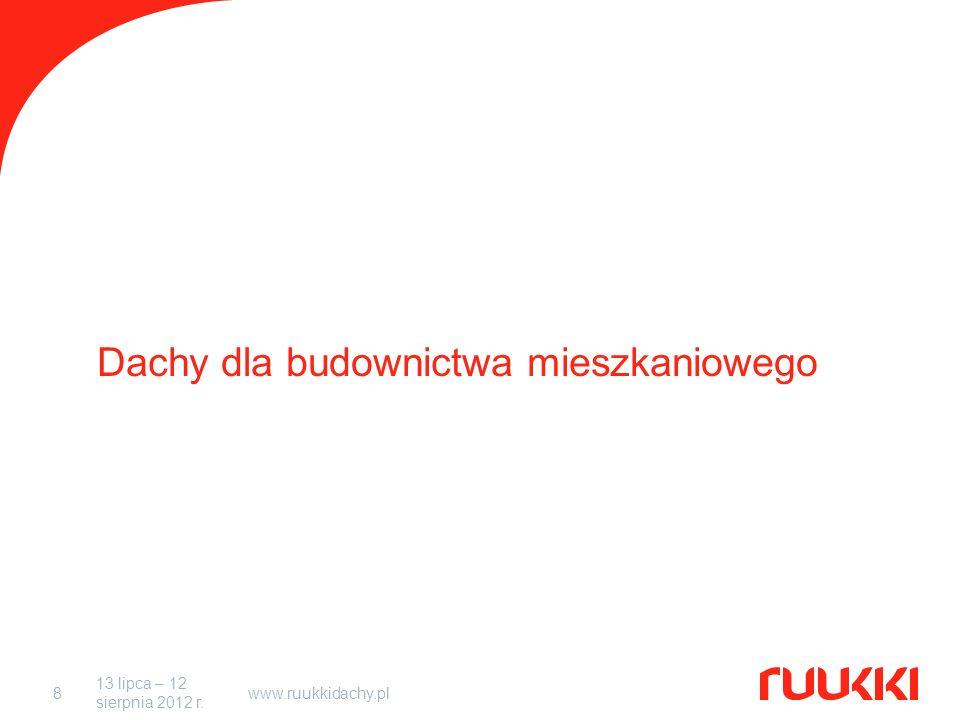 13 lipca – 12 sierpnia 2012 r. www.ruukkidachy.pl8 Dachy dla budownictwa mieszkaniowego