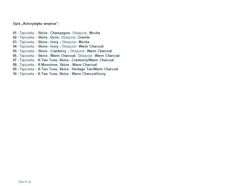 """Slajd Nr 22 Opis """"Kolorystyka wnętrza : 01 - Tapicerka - Skóra - Champagne; Obszycie - Mocha 02 - Tapicerka - Skóra - Dove; Obszycie - Granite 03 - Tapicerka - Skóra - Ivory ; Obszycie - Mocha 04 - Tapicerka - Skóra - Ivory ; Obszycie - Warm Charcoal 05 - Tapicerka - Skóra - Cranberry ; Obszycie - Warm Charcoal 06 - Tapicerka - Skóra - Warm Charcoal; Obszycie - Warm Charcoal 07 - Tapicerka - R Two Tone, Skóra - Cranberry/Warm Charcoal 08 - Tapicerka - R Monotone, Skóra - Warm Charcoal 09 - Tapicerka - R Two Tone, Skóra - Heritage Tan/Warm Charcoal 10 - Tapicerka - R Two Tone, Skóra - Warm Charcoal/Ivory"""