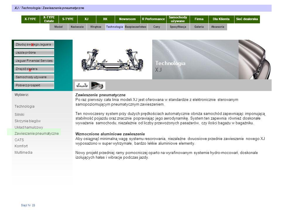 Slajd Nr 28 X-TYPE Estate S-TYPEXJXKR Performance Samochody używane Dla KlientaSieć dealerskaNewsroomFirma ModelTechnologiaBezpieczeństwoCenySpecyfikacjaGaleriaAkcesoriaWnętrze XJ / Technologia / Zawieszenie pneumatyczne Zbuduj swojego Jaguara Jazda próbna Jaguar Financial Services Znajdź dealera Samochody używane Pobierz prospekt x x Wybierz: Nadwozie Zawieszenie pneumatyczne Po raz pierwszy cała linia modeli XJ jest oferowana w standardzie z elektronicznie sterowanym samopoziomującym pneumatycznym zawieszeniem.