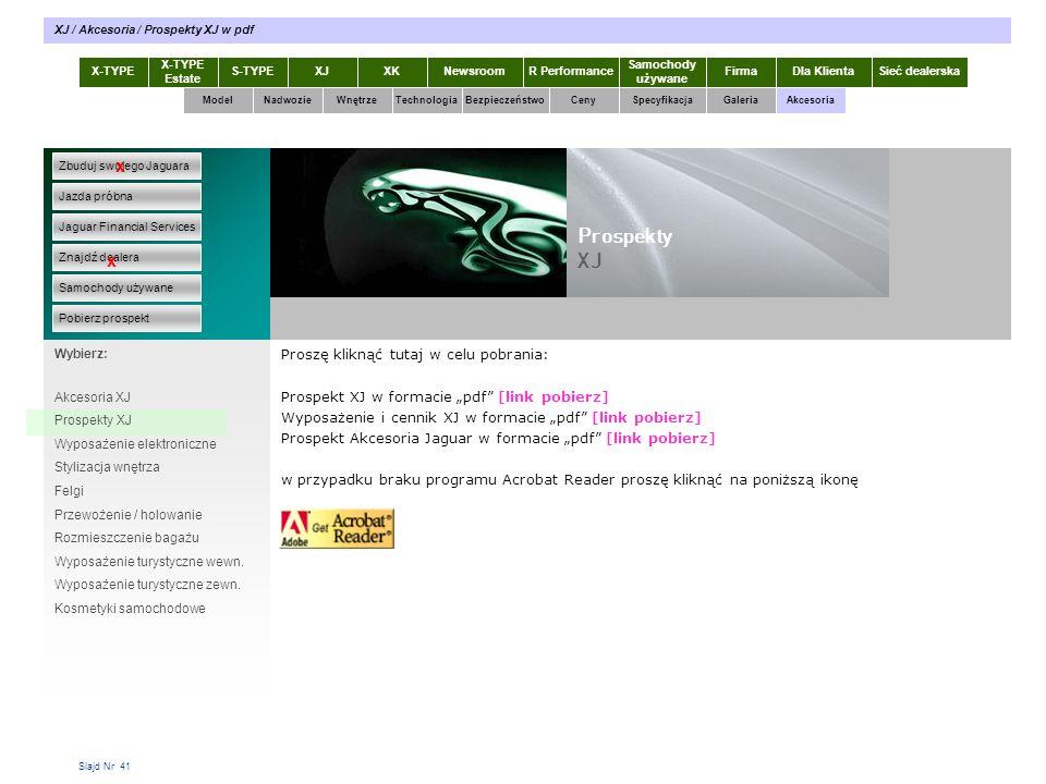 """Slajd Nr 41 Proszę kliknąć tutaj w celu pobrania: Prospekt XJ w formacie """"pdf [link pobierz] Wyposażenie i cennik XJ w formacie """"pdf [link pobierz] Prospekt Akcesoria Jaguar w formacie """"pdf [link pobierz] w przypadku braku programu Acrobat Reader proszę kliknąć na poniższą ikonę X-TYPE Estate S-TYPEXJXKR Performance Samochody używane Dla KlientaSieć dealerskaNewsroomFirma ModelTechnologiaBezpieczeństwoCenySpecyfikacjaGaleriaAkcesoriaWnętrze XJ / Akcesoria / Prospekty XJ w pdf Zbuduj swojego Jaguara Jazda próbna Jaguar Financial Services Znajdź dealera Samochody używane Pobierz prospekt x x Wybierz: Akcesoria XJ Prospekty XJ Wyposażenie elektroniczne Stylizacja wnętrza Felgi Przewożenie / holowanie Rozmieszczenie bagażu Wyposażenie turystyczne wewn."""
