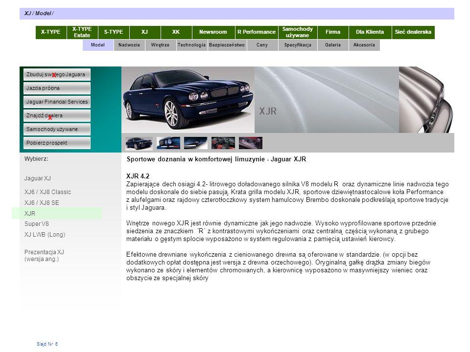 Slajd Nr 7 Wyrafinowana moc - Super V8 Super V8, 4.2L V8 Imponujące wrażenie robią doskonałe osiągi oraz luksus wnętrza flagowego sportowego modelu 4.2 Super V8 z osiemnastocalowymi kołami ´Prestige´ z alufelgami, wyrafinowaną stylistyką wnętrza z chromowanymi wykończeniami, bi-ksenonowymi przednimi reflektorami, oraz przednimi czujnikami parkowania.
