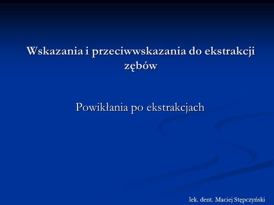 Wskazania i przeciwwskazania do ekstrakcji zębów Powikłania po ekstrakcjach lek. dent. Maciej Stępczyński