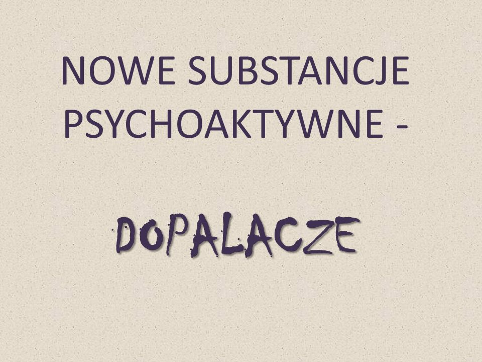DOPALACZE NOWE SUBSTANCJE PSYCHOAKTYWNE - DOPALACZE