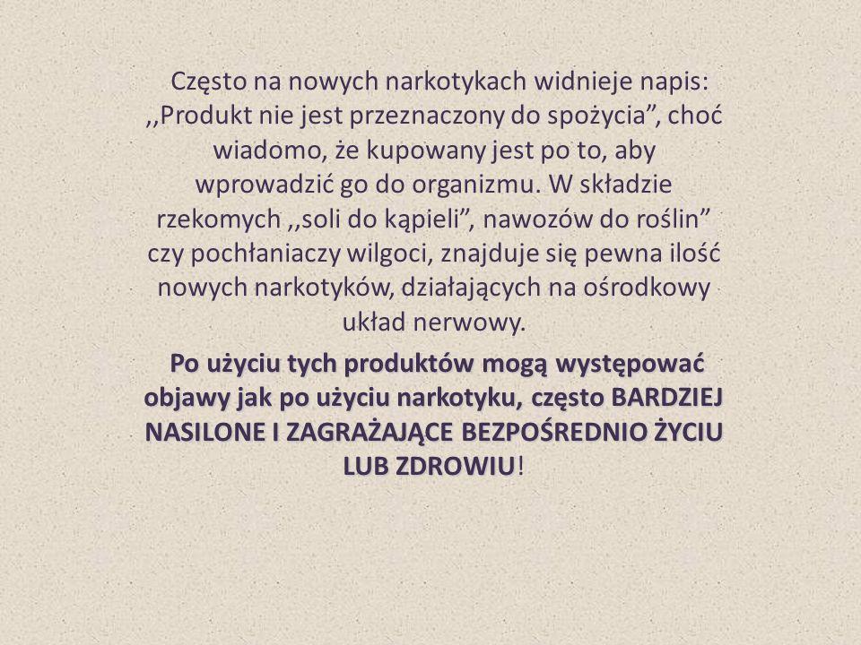 Często na nowych narkotykach widnieje napis:,,Produkt nie jest przeznaczony do spożycia , choć wiadomo, że kupowany jest po to, aby wprowadzić go do organizmu.