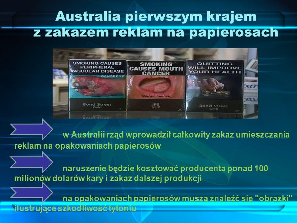 Australia pierwszym krajem z zakazem reklam na papierosach w Australii rząd wprowadził całkowity zakaz umieszczania reklam na opakowaniach papierosów naruszenie będzie kosztować producenta ponad 100 milionów dolarów kary i zakaz dalszej produkcji na opakowaniach papierosów muszą znaleźć się obrazki ilustrujące szkodliwość tytoniu