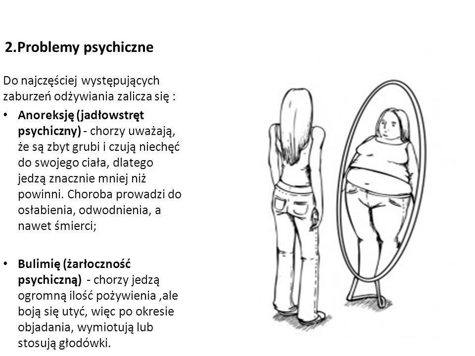 2.Problemy psychiczne Do najczęściej występujących zaburzeń odżywiania zalicza się : Anoreksję (jadłowstręt psychiczny) - chorzy uważają, że są zbyt grubi i czują niechęć do swojego ciała, dlatego jedzą znacznie mniej niż powinni.