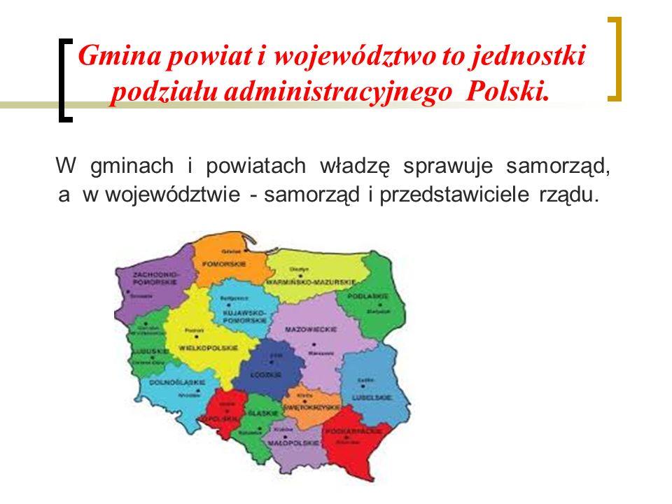 Gmina powiat i województwo to jednostki podziału administracyjnego Polski. W gminach i powiatach władzę sprawuje samorząd, a w województwie - samorząd