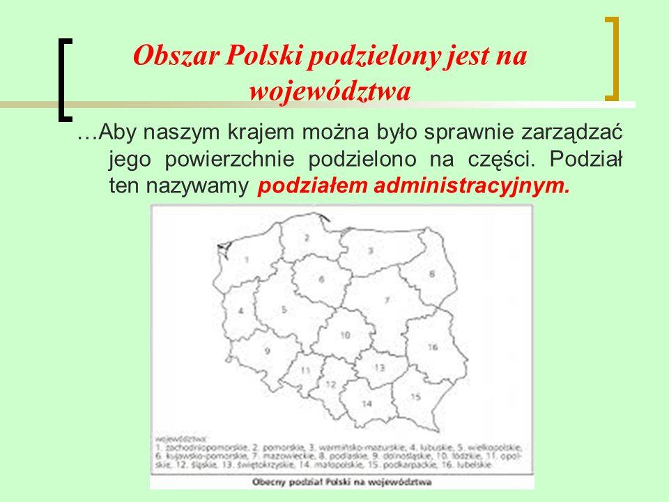 Obszar Polski podzielony jest na województwa …Aby naszym krajem można było sprawnie zarządzać jego powierzchnie podzielono na części. Podział ten nazy