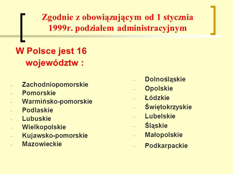Zgodnie z obowiązującym od 1 stycznia 1999r. podziałem administracyjnym W Polsce jest 16 województw : - Zachodniopomorskie - Pomorskie - Warmińsko-pom