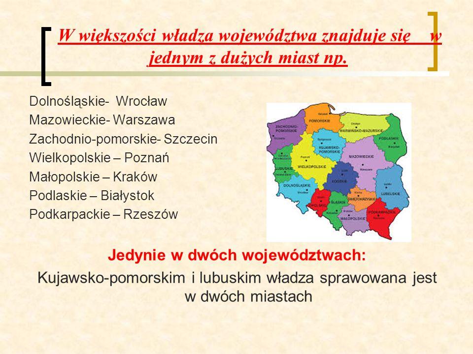 W większości władza województwa znajduje się w jednym z dużych miast np. Dolnośląskie- Wrocław Mazowieckie- Warszawa Zachodnio-pomorskie- Szczecin Wie