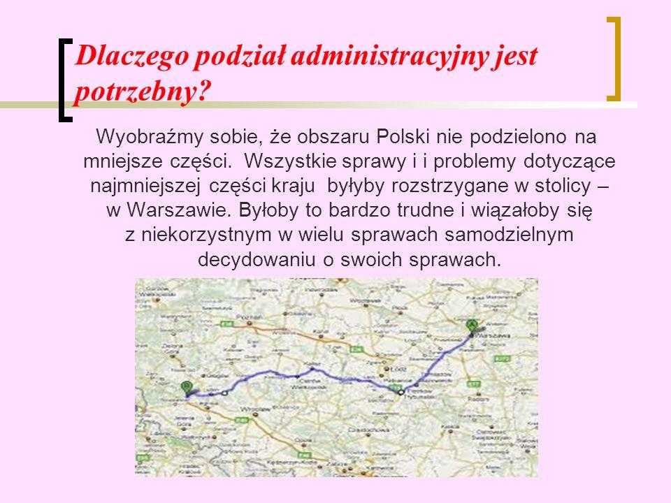 Dlaczego podział administracyjny jest potrzebny? Wyobraźmy sobie, że obszaru Polski nie podzielono na mniejsze części. Wszystkie sprawy i i problemy d