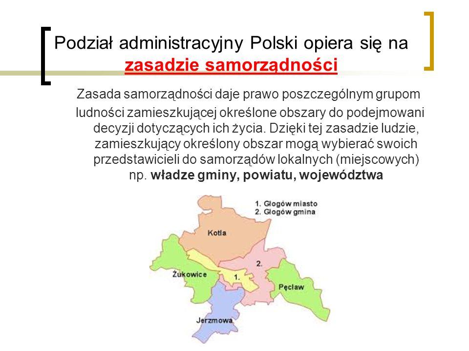 Podział administracyjny Polski opiera się na zasadzie samorządności Zasada samorządności daje prawo poszczególnym grupom ludności zamieszkującej określone obszary do podejmowani decyzji dotyczących ich życia.