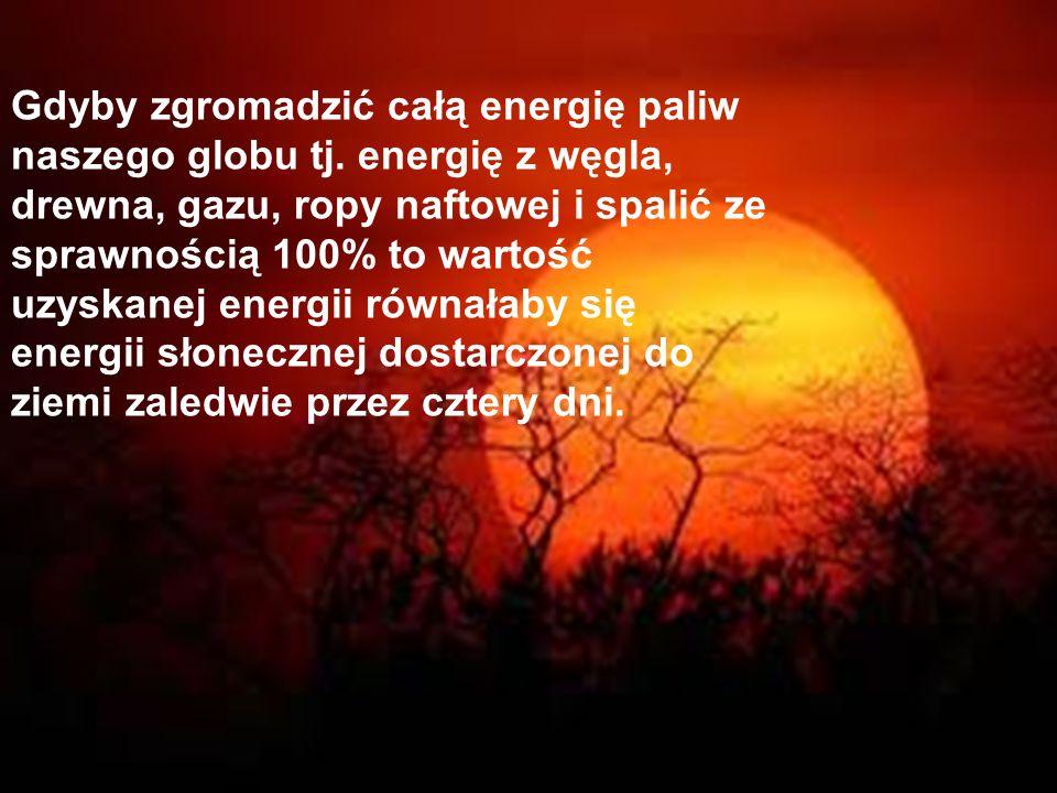 Gdyby zgromadzić całą energię paliw naszego globu tj. energię z węgla, drewna, gazu, ropy naftowej i spalić ze sprawnością 100% to wartość uzyskanej e