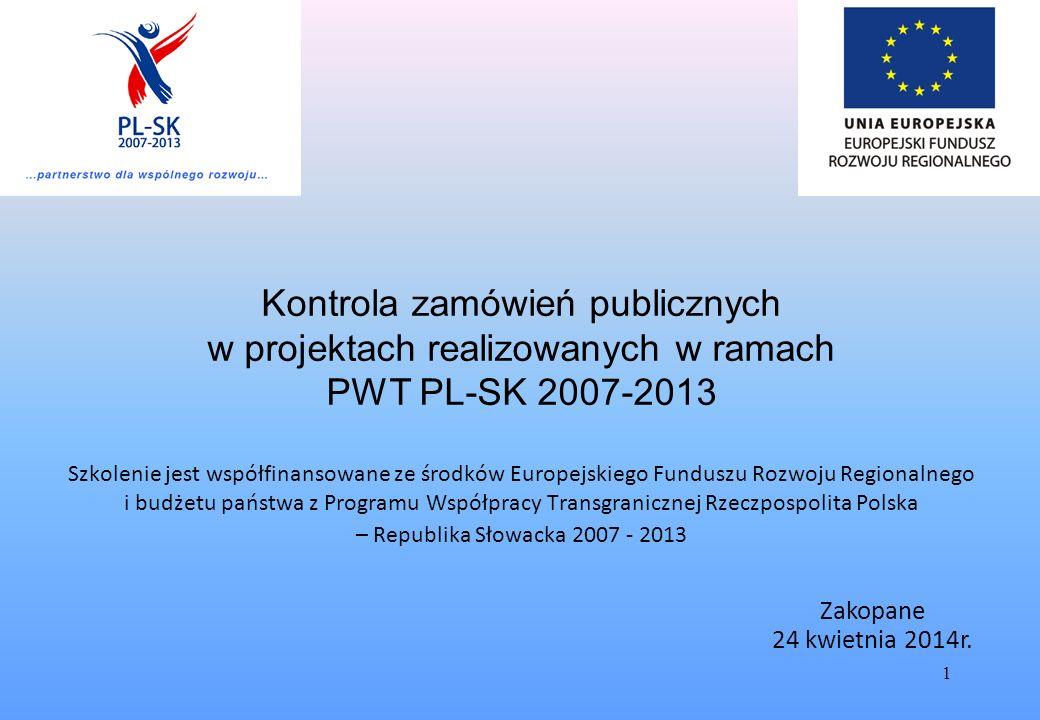 1 Kontrola zamówień publicznych w projektach realizowanych w ramach PWT PL-SK 2007-2013 Szkolenie jest współfinansowane ze środków Europejskiego Funduszu Rozwoju Regionalnego i budżetu państwa z Programu Współpracy Transgranicznej Rzeczpospolita Polska – Republika Słowacka 2007 - 2013 Zakopane 24 kwietnia 2014r.