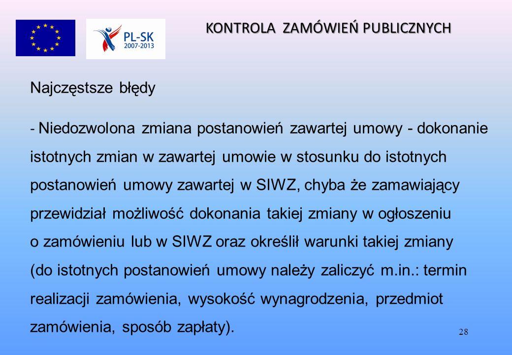 28 Najczęstsze błędy - Niedozwolona zmiana postanowień zawartej umowy - dokonanie istotnych zmian w zawartej umowie w stosunku do istotnych postanowień umowy zawartej w SIWZ, chyba że zamawiający przewidział możliwość dokonania takiej zmiany w ogłoszeniu o zamówieniu lub w SIWZ oraz określił warunki takiej zmiany (do istotnych postanowień umowy należy zaliczyć m.in.: termin realizacji zamówienia, wysokość wynagrodzenia, przedmiot zamówienia, sposób zapłaty).